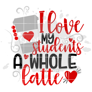 I Love My Students A Whole Latte SVG