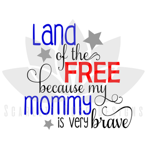 Land of the Free because my Mommy is Brave SVG cut file, Fourth of July, Veteran SVG, EPS, PNG