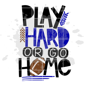 Play Hard or Go Home - Football SVG