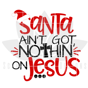 Christmas SVG, DXF, Santa Ain't Got Nothin On Jesus cut file