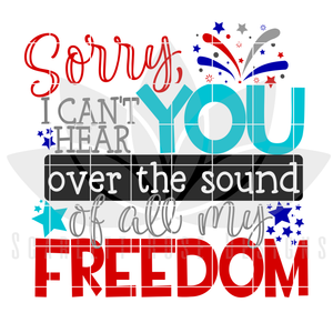 Sorry, I Can't Hear You Over the Sound of all my Freedom SVG
