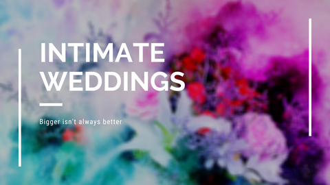 Intimate Weddings are IN...Bigger doesn't always mean Better