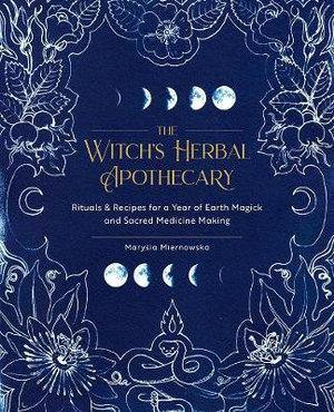 Witch's Herbal Apothecary: Rituals & Recipes for a Year of Earth Magick and Sacred Medicine Making
