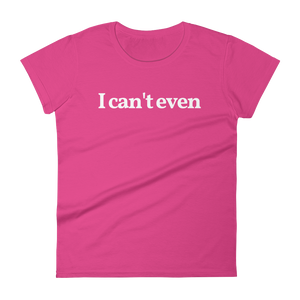 "Ladies ""I Can't Even"" Tee"
