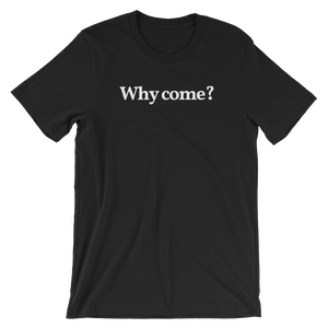 "Men's/Unisex ""Why Come?"" T-Shirt"