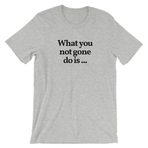 "Men's/Unisex ""What You Not Gone Do Is ..."" T-Shirt"