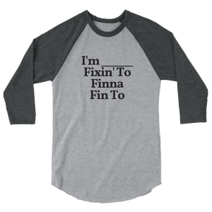 "Unisex ""I'm Fixin' To, Finna, Fin To"" ¾ Sleeve Tee"
