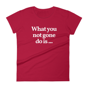 "Ladies ""What You Not Gone Do Is ..."" Tee"