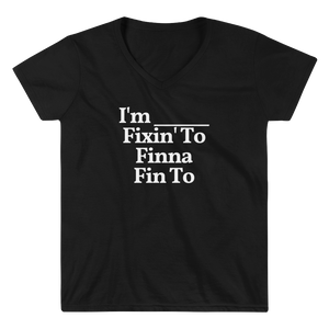 "Ladies ""I'm ... Fixin' To, Finna, Fin To"" V-Neck Tee"