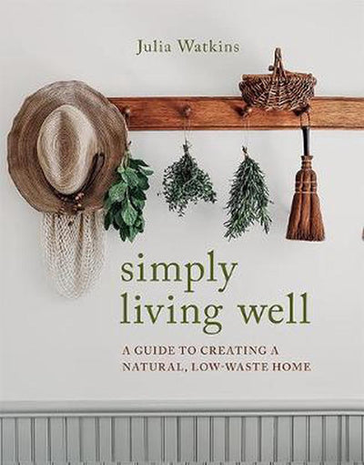 Simply Living Well: A Guide To Creating A Natural, Low-Waste Home - Julia Watkins