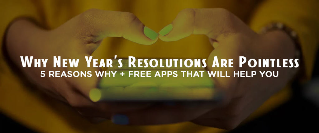New Year's Resolutions Are Pointless: 5 Reasons Why + Free Apps That Will Help You