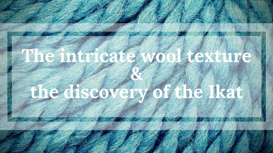 The intricate wool texture and the discovery of the Ikat