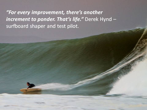 "Photo of ""For every improvement, there's another increment to ponder. That's life."" Derek Hynd – surfboard shaper and test pilot. �"
