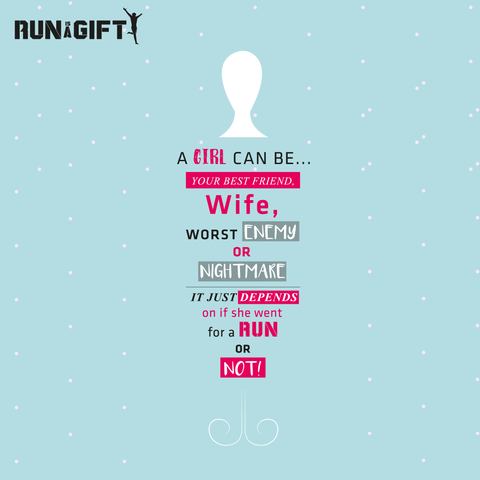A GIRL CAN BE…YOUR BEST FRIEND, WIFE, WORST ENEMY OR NIGHTMARE. IT JUST DEPENDS ON IF SHE WENT FOR A RUN OR NOT!