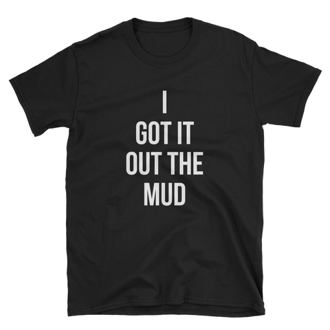 I Got it Out the Mud T-Shirt