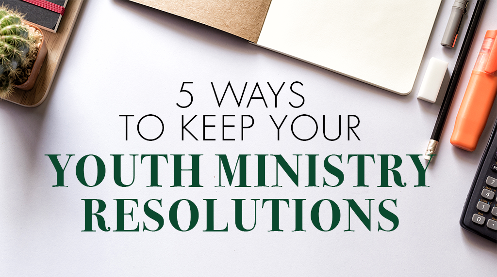 5 Ways To Keep Your Youth Ministry Resolutions - NEWS