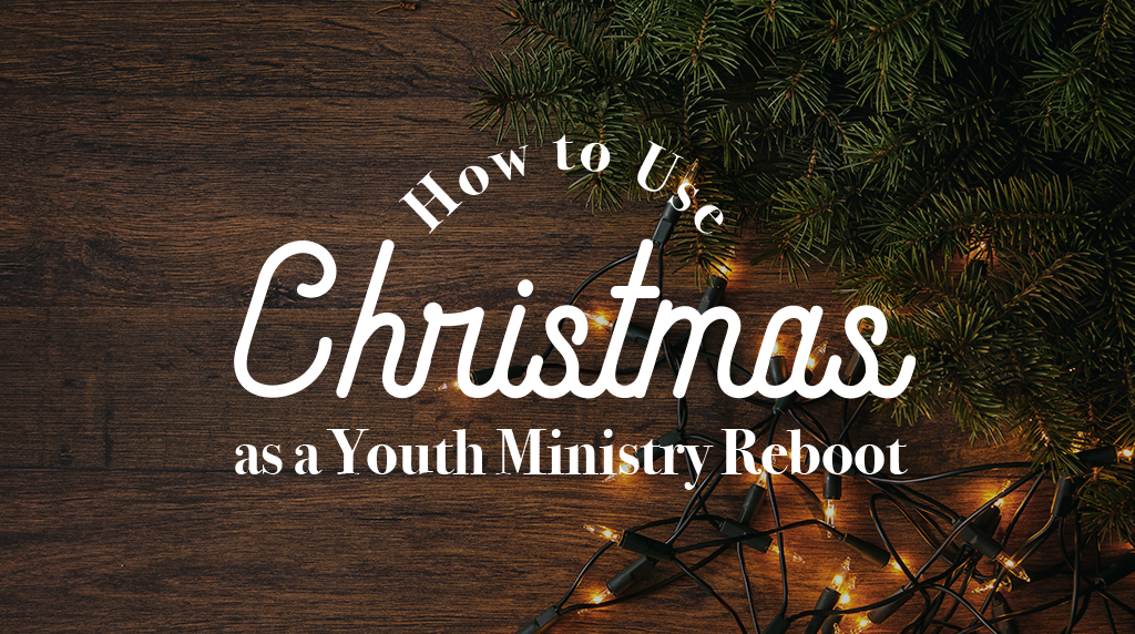How to Use Christmas as a Youth Ministry Reboot