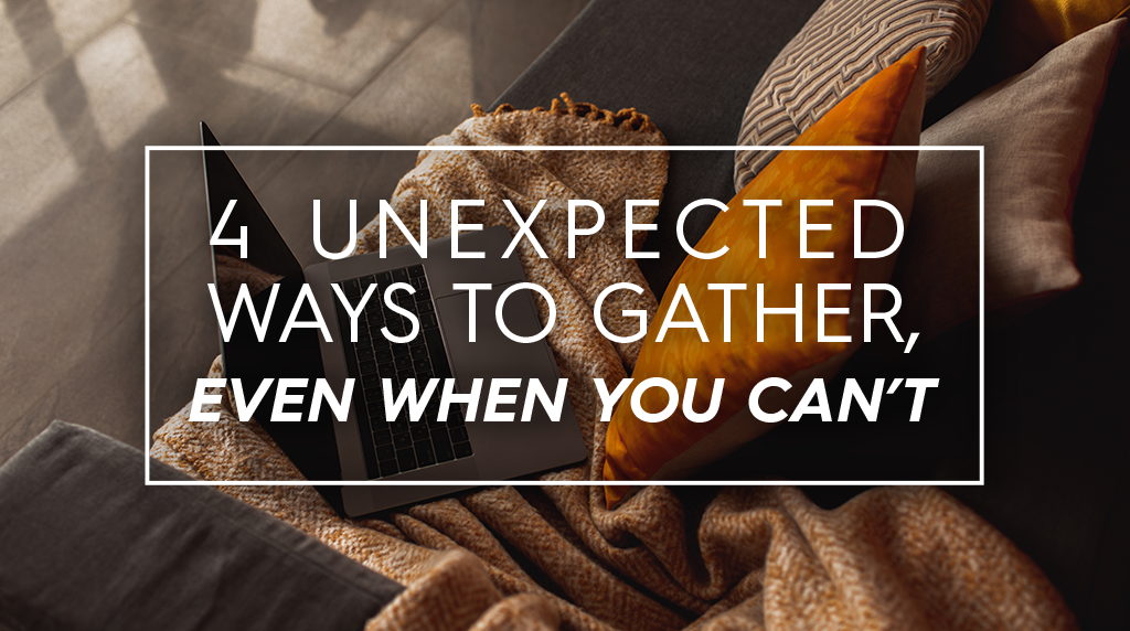 4 Unexpected Ways to Gather, Even When You Can't