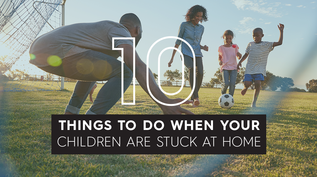 10 Things To Do When Your Children Are Stuck At Home