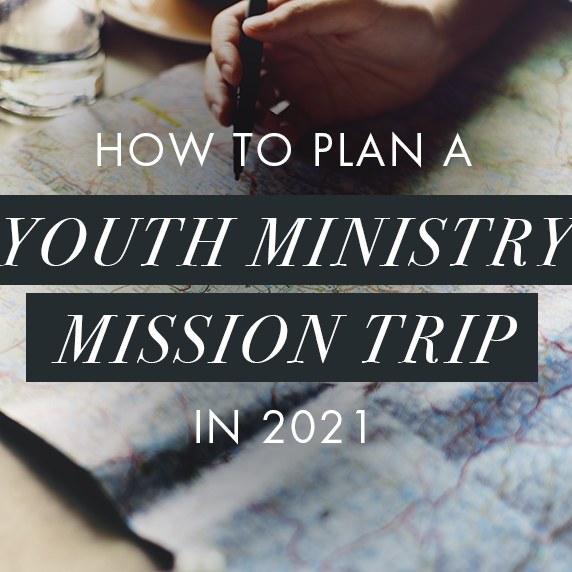How to Plan a Youth Ministry Mission Trip in 2021