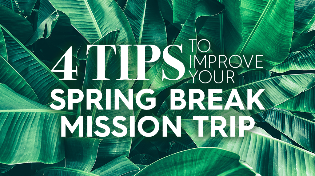 4 Tips to Improve Your Spring Break Mission Trip