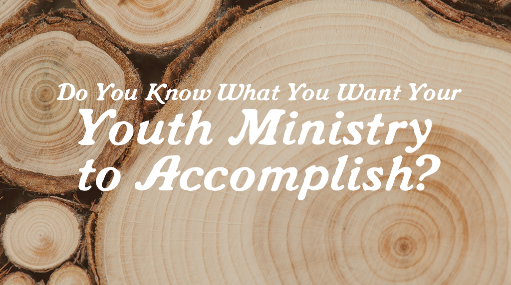Do You Know What You Want Your Youth Ministry To Accomplish?