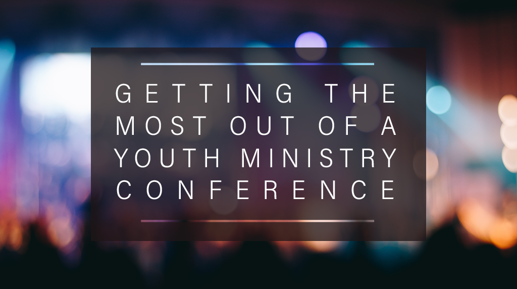 Getting the Most out of a Youth Ministry Conference