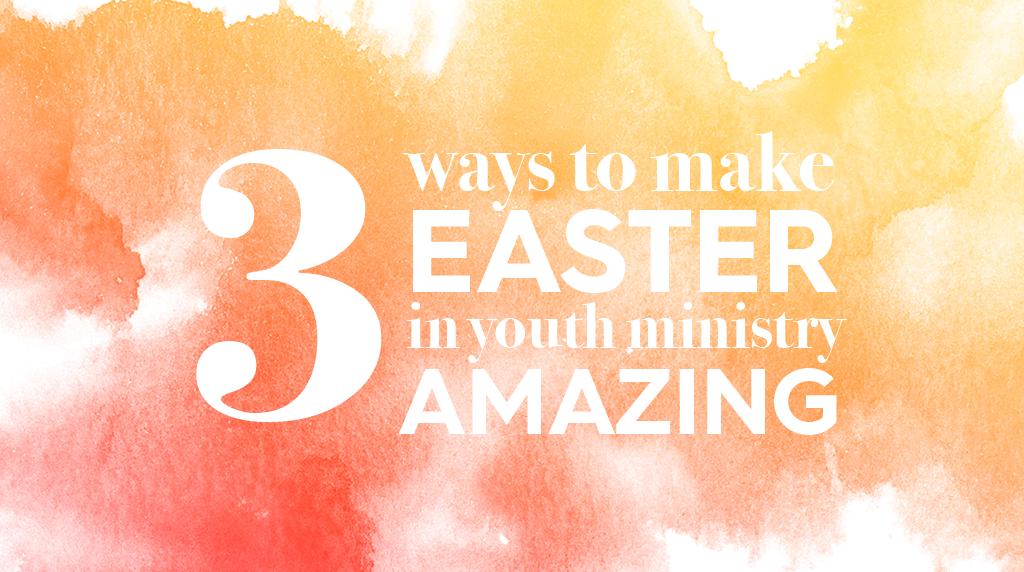 3 Ways to Make Easter in Youth Ministry Amazing