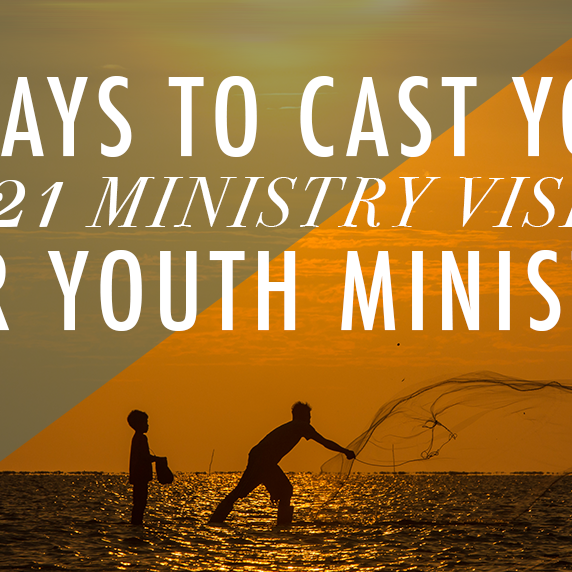 6 Ways to Cast Your 2021 Ministry Vision for Youth Ministry