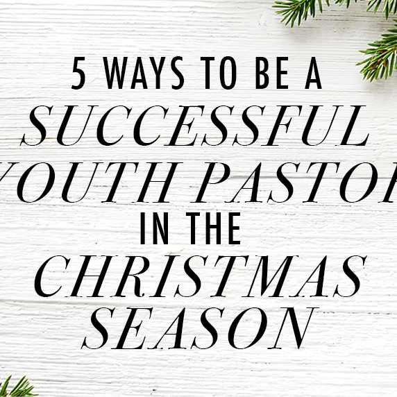 5 Ways to Be a Successful Youth Pastor in the Christmas Season