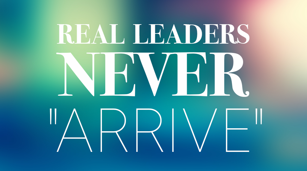 "Real Leaders Never ""Arrive"""