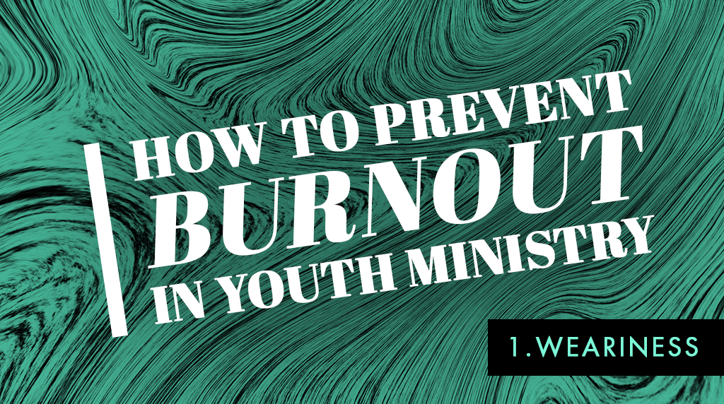 How to Prevent Burnout in Youth Ministry: Weariness