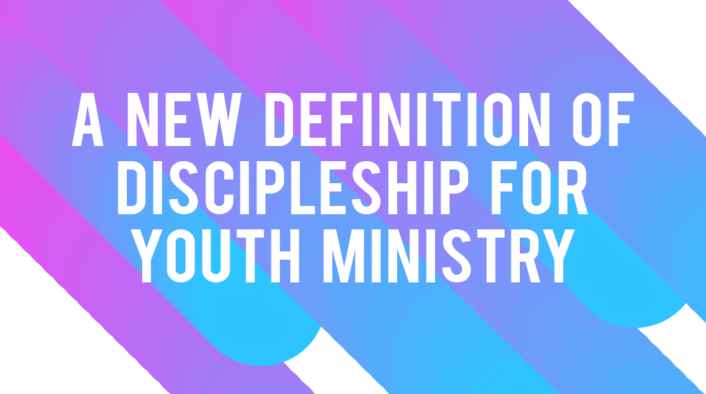 A New Definition of Discipleship for Youth Ministry