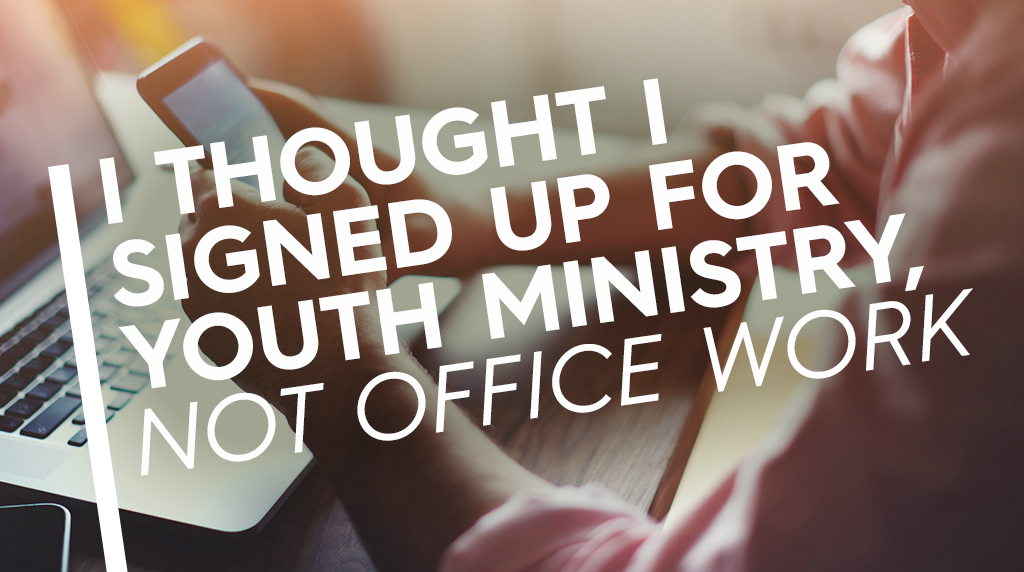 I Thought I Signed Up for Youth Ministry Not Office Work