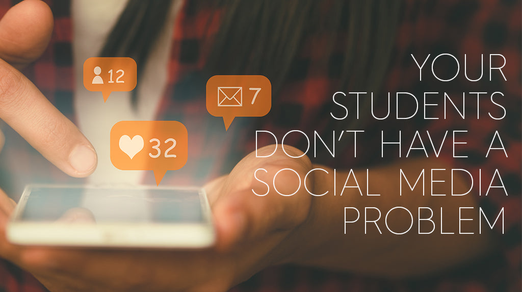 Your Students Don't Have A Social Media Problem
