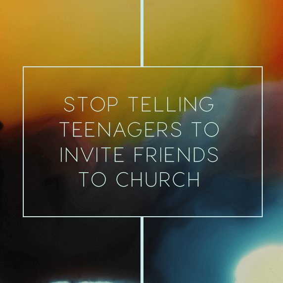 Stop Telling Teenagers to Invite Friends to Church