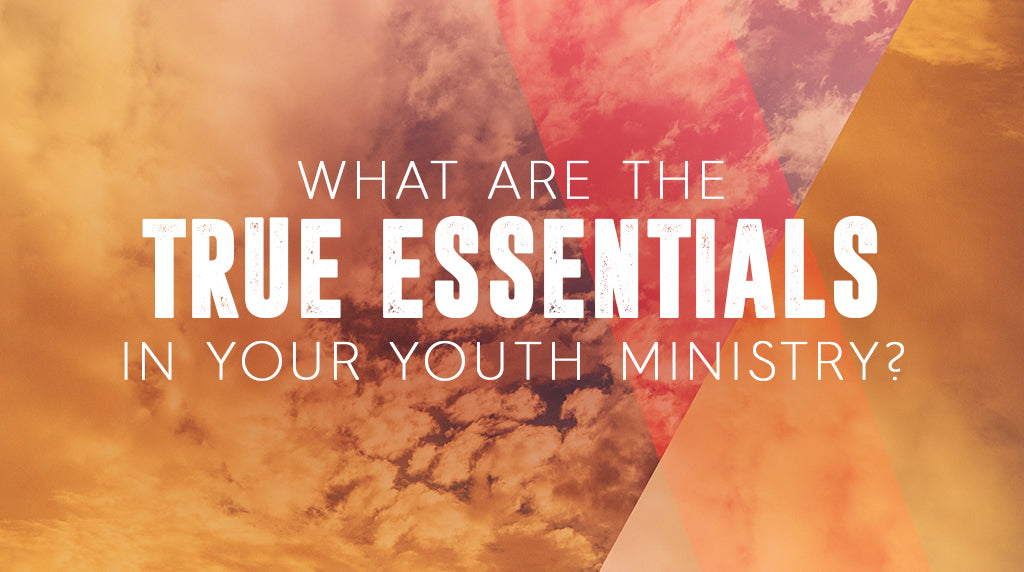 What Are the True Essentials in Your Youth Ministry?