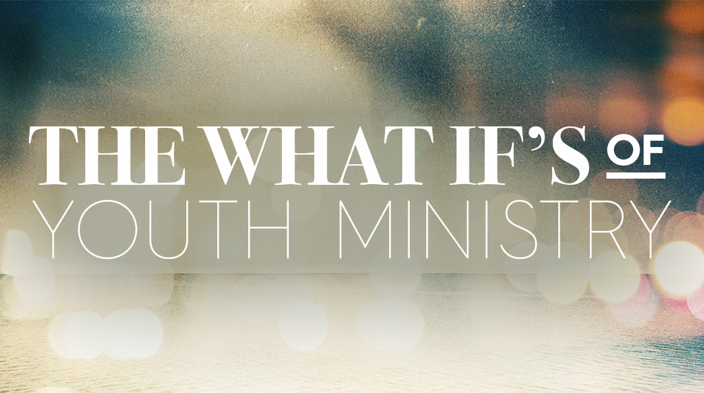 "The ""What If's"" of Youth Ministry"
