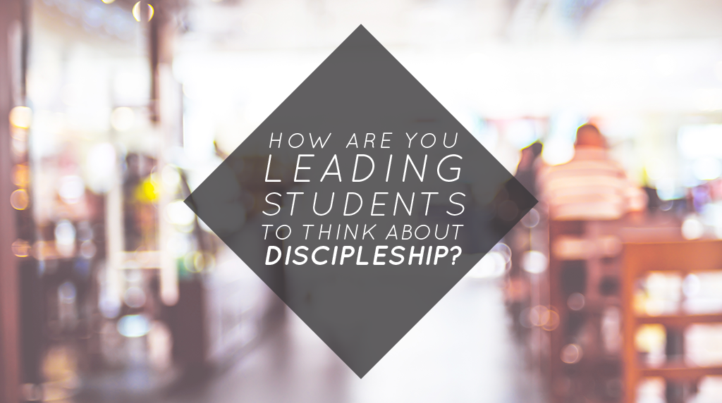 How Are You Leading Students to Think about Discipleship?