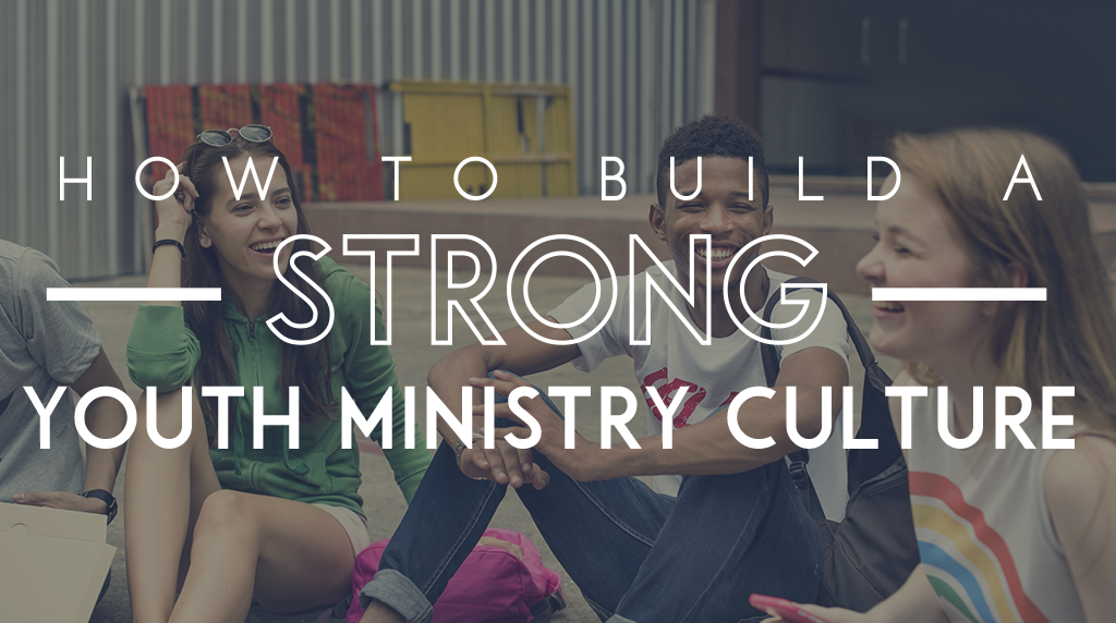 How to Build a Strong Youth Ministry Culture