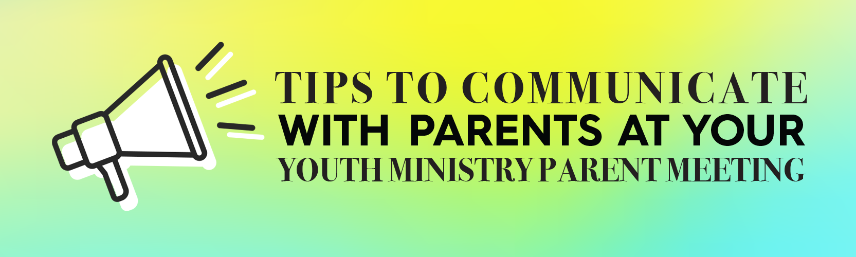 Tips to Communicate with Parents at Your Youth Ministry Parent Meeting