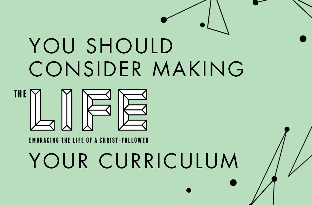 You Should Consider Making the Life Your Curriculum