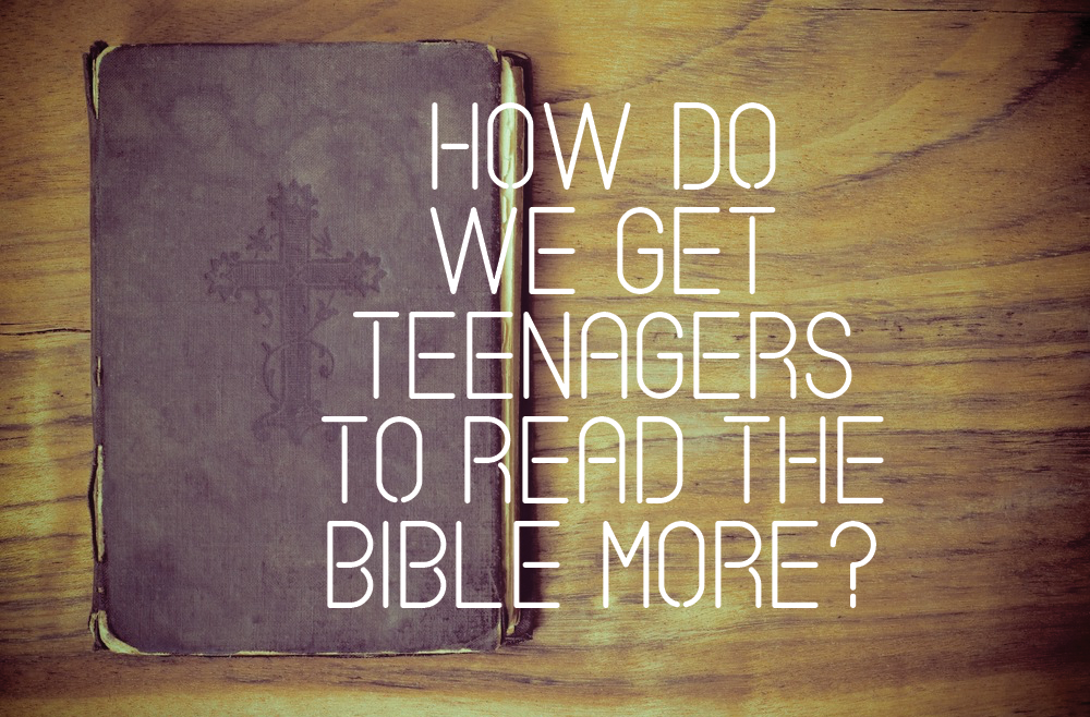 """How Do We Get Teenagers To Read The Bible More?"""