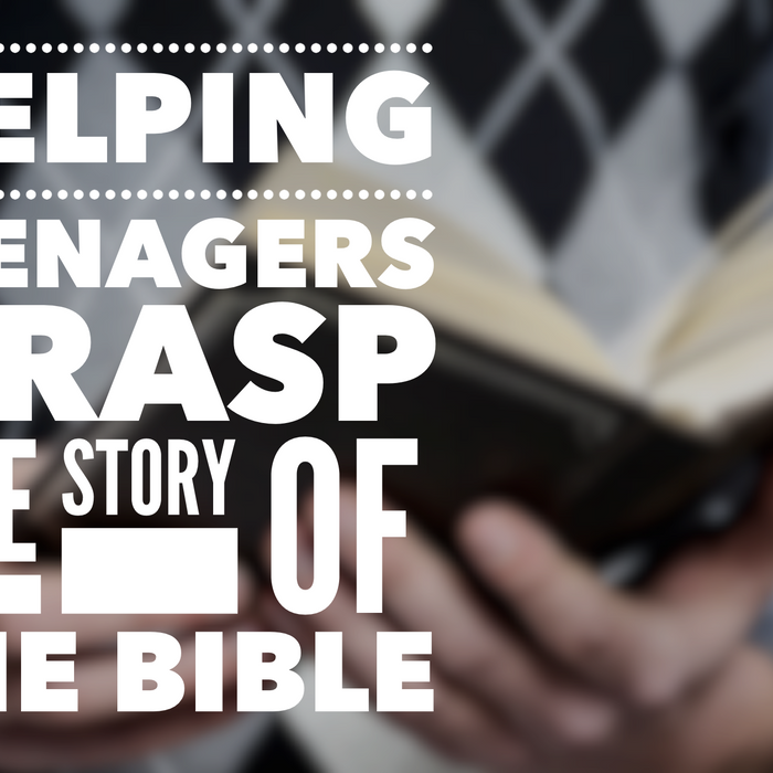 Helping Teenagers Grasp The Story Of The Bible