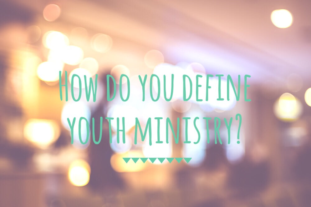 Your Definition Of Youth Ministry Will Shape What You Do