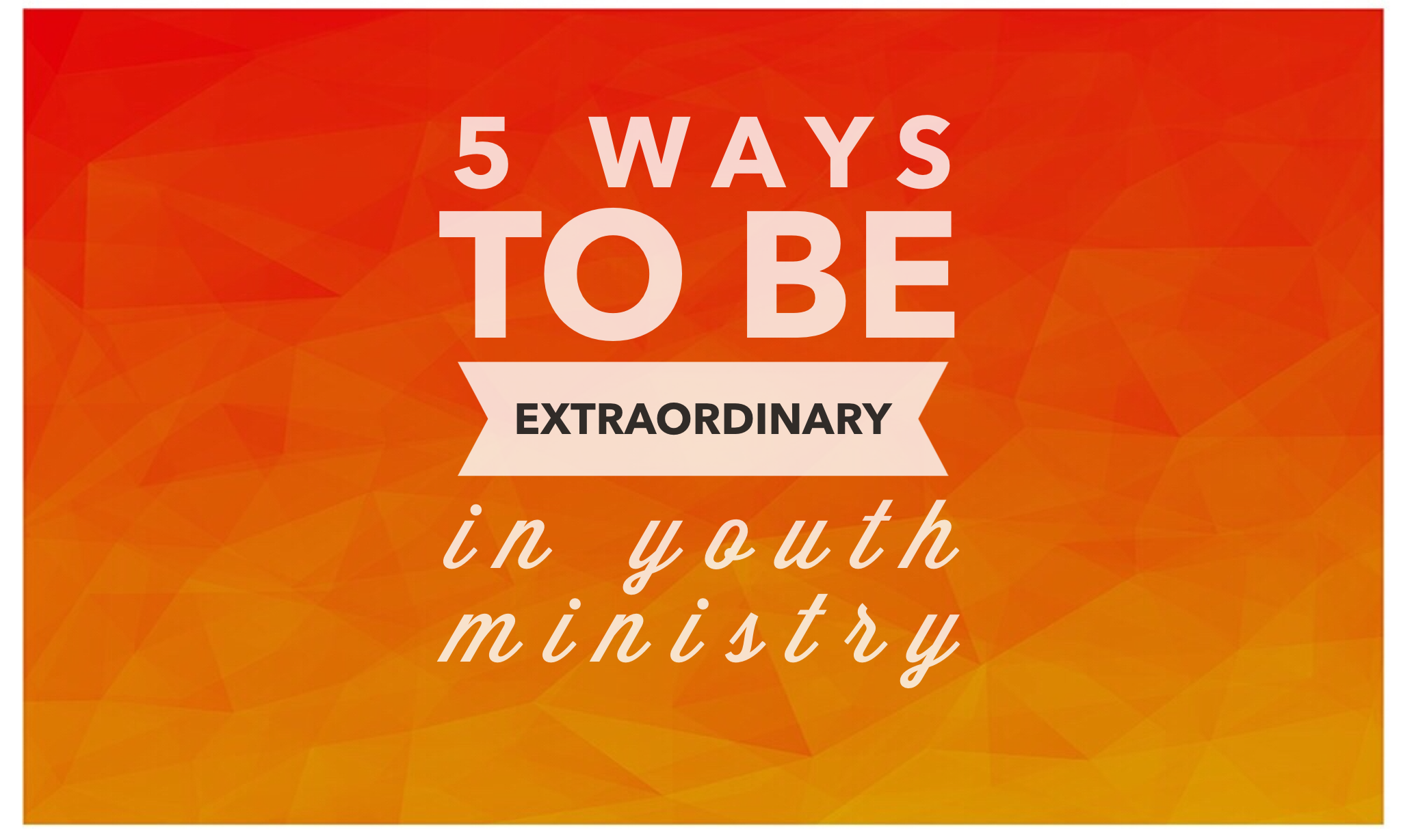 5 Ways To Be Extraordinary In Youth Ministry
