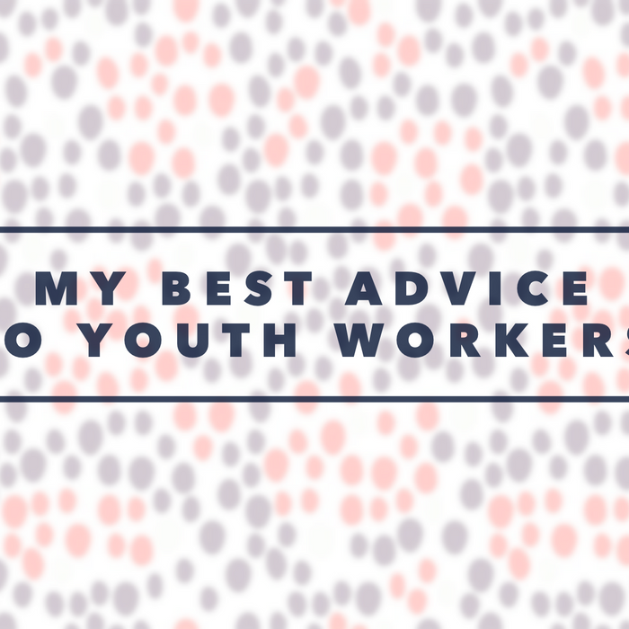 My Best Advice For Every Youth Worker