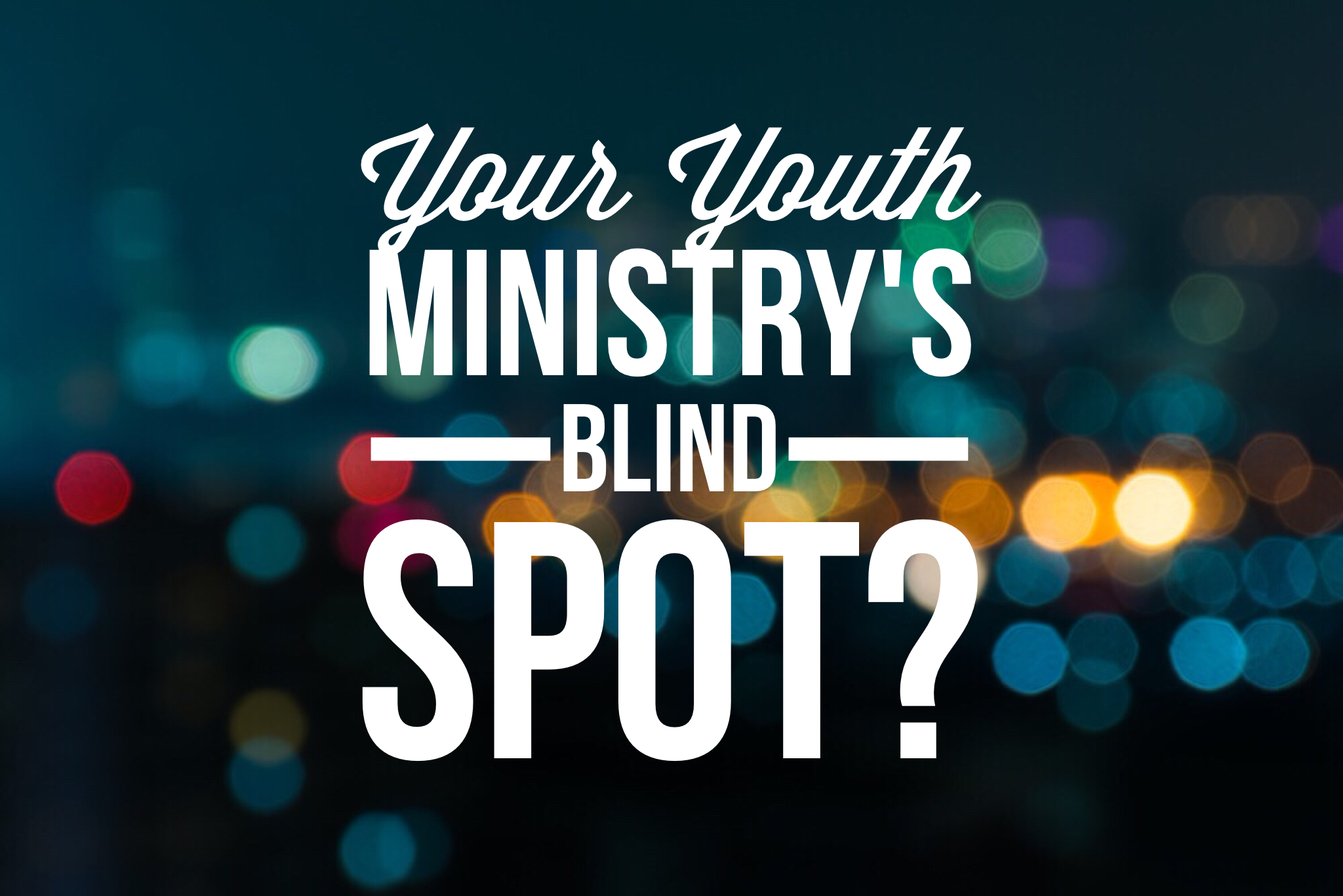Does Your Youth Ministry Have This Huge Blind Spot?