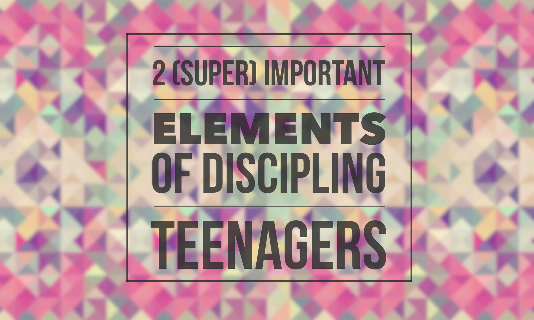 Two (Super) Important Elements of Discipling Teenagers