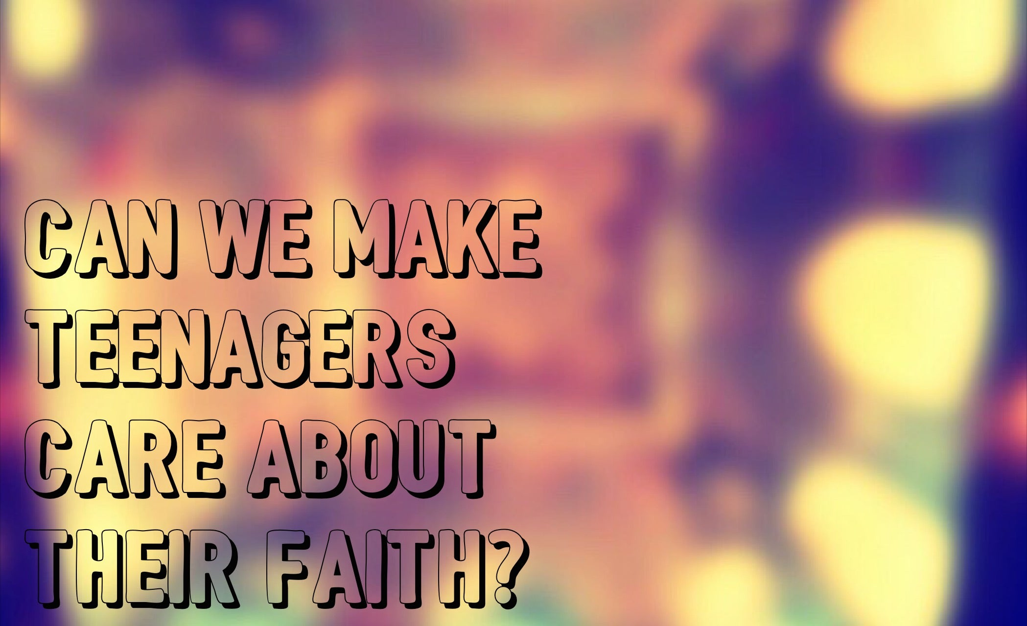 How Can We Make Teenagers Care About Their Faith?